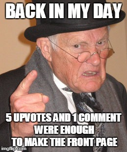 BACK IN MY DAY 5 UPVOTES AND 1 COMMENT WERE ENOUGH TO MAKE THE FRONT PAGE | image tagged in memes,back in my day | made w/ Imgflip meme maker