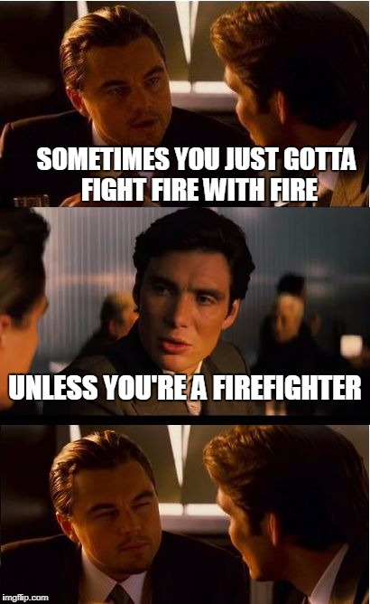 Inception Meme | SOMETIMES YOU JUST GOTTA FIGHT FIRE WITH FIRE UNLESS YOU'RE A FIREFIGHTER | image tagged in memes,inception | made w/ Imgflip meme maker