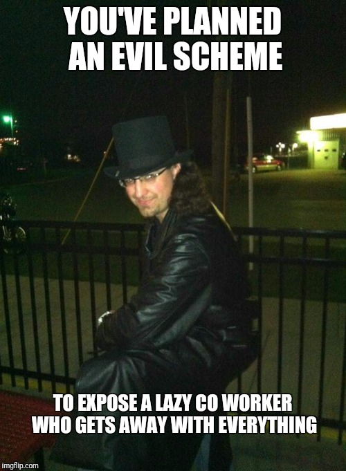 Evil genuis exposes lazy co worker | YOU'VE PLANNED AN EVIL SCHEME TO EXPOSE A LAZY CO WORKER WHO GETS AWAY WITH EVERYTHING | image tagged in top hat,coworker,evil scheme,lazy coworker | made w/ Imgflip meme maker