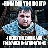 Read the instructions first | -HOW DID YOU DO IT? -I READ THE BOOK AND FOLLOWED INSTRUCTIONS | image tagged in game of thrones,reading | made w/ Imgflip meme maker
