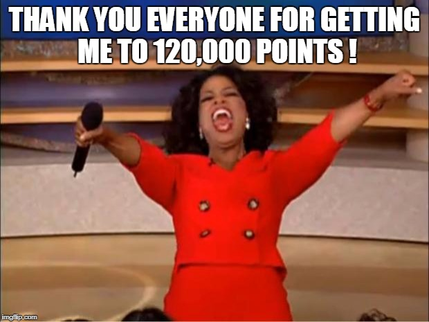 Oprah You Get A Meme | THANK YOU EVERYONE FOR GETTING ME TO 120,000 POINTS ! | image tagged in memes,oprah you get a | made w/ Imgflip meme maker