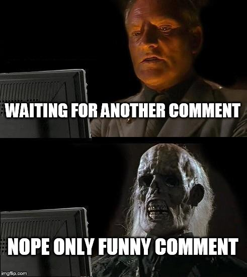 Ill Just Wait Here Meme | WAITING FOR ANOTHER COMMENT NOPE ONLY FUNNY COMMENT | image tagged in memes,ill just wait here | made w/ Imgflip meme maker