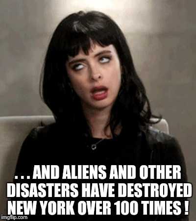. . . AND ALIENS AND OTHER DISASTERS HAVE DESTROYED NEW YORK OVER 100 TIMES ! | image tagged in kristen ritter | made w/ Imgflip meme maker