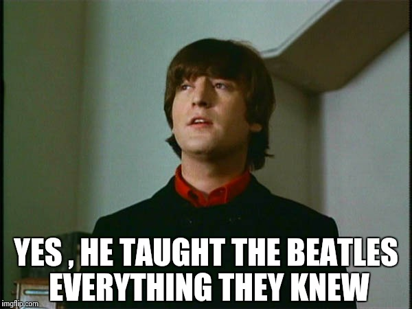 John Lennon | YES , HE TAUGHT THE BEATLES EVERYTHING THEY KNEW | image tagged in john lennon | made w/ Imgflip meme maker