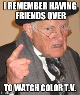 Back In My Day Meme | I REMEMBER HAVING FRIENDS OVER TO WATCH COLOR T.V. | image tagged in memes,back in my day | made w/ Imgflip meme maker