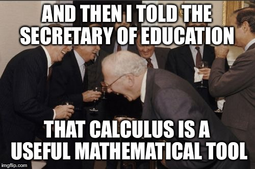 Laughing Men In Suits Meme | AND THEN I TOLD THE SECRETARY OF EDUCATION THAT CALCULUS IS A USEFUL MATHEMATICAL TOOL | image tagged in memes,laughing men in suits | made w/ Imgflip meme maker