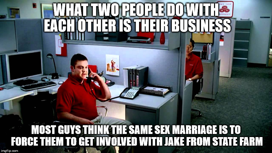 WHAT TWO PEOPLE DO WITH EACH OTHER IS THEIR BUSINESS MOST GUYS THINK THE SAME SEX MARRIAGE IS TO FORCE THEM TO GET INVOLVED WITH JAKE FROM S | made w/ Imgflip meme maker