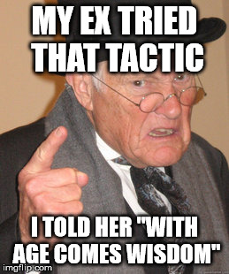 "Back In My Day Meme | MY EX TRIED THAT TACTIC I TOLD HER ""WITH AGE COMES WISDOM"" 