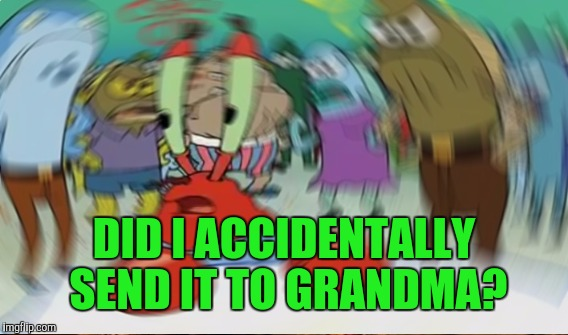 DID I ACCIDENTALLY SEND IT TO GRANDMA? | made w/ Imgflip meme maker