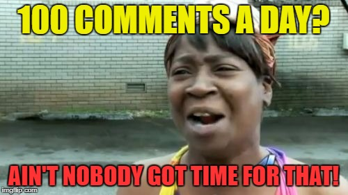 Aint Nobody Got Time For That Meme | 100 COMMENTS A DAY? AIN'T NOBODY GOT TIME FOR THAT! | image tagged in memes,aint nobody got time for that | made w/ Imgflip meme maker