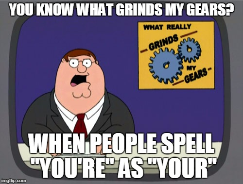 "Peter Griffin News Meme | YOU KNOW WHAT GRINDS MY GEARS? WHEN PEOPLE SPELL ""YOU'RE"" AS ""YOUR"" 