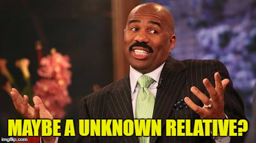 Steve Harvey Meme | MAYBE A UNKNOWN RELATIVE? | image tagged in memes,steve harvey | made w/ Imgflip meme maker