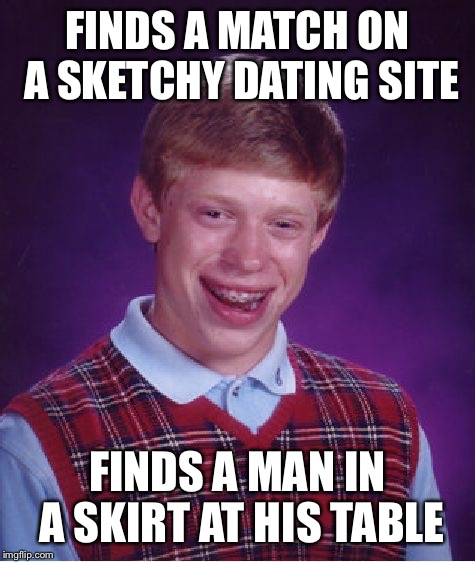 Bad Luck Brian Meme | FINDS A MATCH ON A SKETCHY DATING SITE FINDS A MAN IN A SKIRT AT HIS TABLE | image tagged in memes,bad luck brian | made w/ Imgflip meme maker