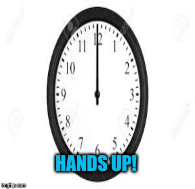 Clock | HANDS UP! | image tagged in clock | made w/ Imgflip meme maker