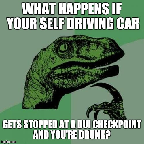 Philosoraptor Meme | WHAT HAPPENS IF YOUR SELF DRIVING CAR GETS STOPPED AT A DUI CHECKPOINT AND YOU'RE DRUNK? | image tagged in memes,philosoraptor | made w/ Imgflip meme maker