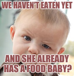 Skeptical Baby Meme | WE HAVEN'T EATEN YET AND SHE ALREADY HAS A FOOD BABY? | image tagged in memes,skeptical baby | made w/ Imgflip meme maker