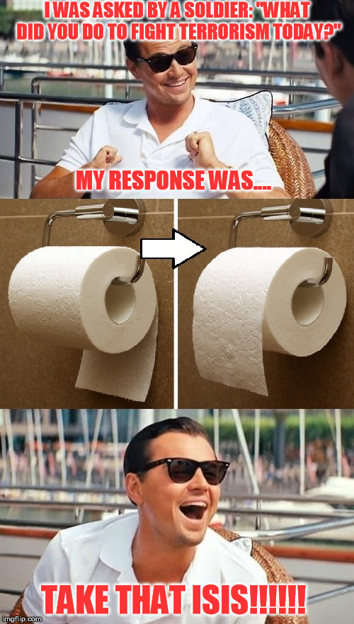 "The fight against terrorism rages on... | I WAS ASKED BY A SOLDIER: ""WHAT DID YOU DO TO FIGHT TERRORISM TODAY?"" MY RESPONSE WAS.... TAKE THAT ISIS!!!!!! 