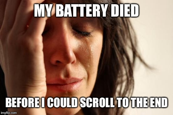 First World Problems Meme | MY BATTERY DIED BEFORE I COULD SCROLL TO THE END | image tagged in memes,first world problems | made w/ Imgflip meme maker