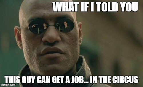 Matrix Morpheus Meme | WHAT IF I TOLD YOU THIS GUY CAN GET A JOB... IN THE CIRCUS | image tagged in memes,matrix morpheus | made w/ Imgflip meme maker