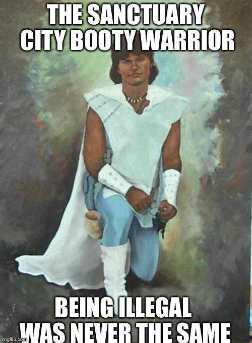 gay white knight | THE SANCTUARY CITY BOOTY WARRIOR BEING ILLEGAL WAS NEVER THE SAME | image tagged in gay white knight | made w/ Imgflip meme maker
