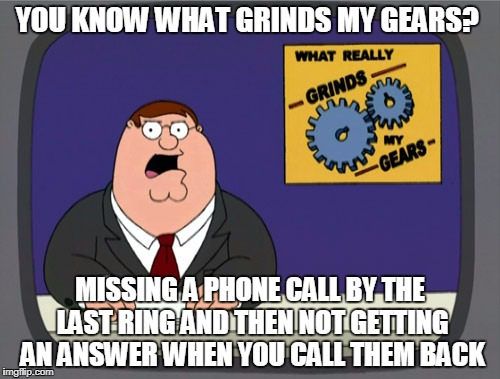 Peter Griffin News Meme | YOU KNOW WHAT GRINDS MY GEARS? MISSING A PHONE CALL BY THE LAST RING AND THEN NOT GETTING AN ANSWER WHEN YOU CALL THEM BACK | image tagged in memes,peter griffin news | made w/ Imgflip meme maker