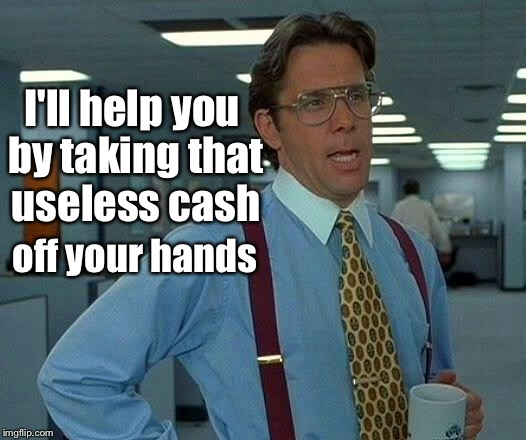 That Would Be Great Meme | I'll help you by taking that useless cash off your hands | image tagged in memes,that would be great | made w/ Imgflip meme maker
