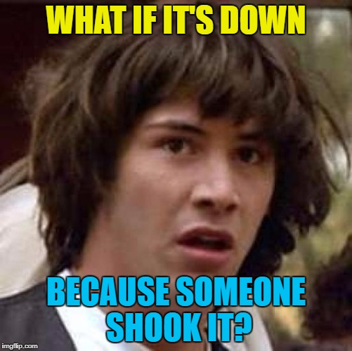 Conspiracy Keanu Meme | WHAT IF IT'S DOWN BECAUSE SOMEONE SHOOK IT? | image tagged in memes,conspiracy keanu | made w/ Imgflip meme maker