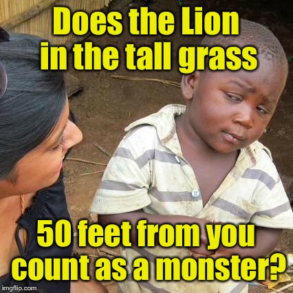 Third World Skeptical Kid Meme | Does the Lion in the tall grass 50 feet from you count as a monster? | image tagged in memes,third world skeptical kid | made w/ Imgflip meme maker