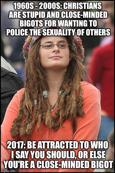 College Liberal Meme | 1960S - 2000S: CHRISTIANS ARE STUPID AND CLOSE-MINDED BIGOTS FOR WANTING TO POLICE THE SEXUALITY OF OTHERS 2017: BE ATTRACTED TO WHO I SAY Y | image tagged in memes,college liberal | made w/ Imgflip meme maker