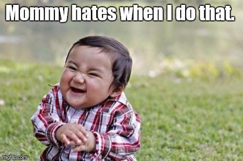 Evil Toddler Meme | Mommy hates when I do that. | image tagged in memes,evil toddler | made w/ Imgflip meme maker