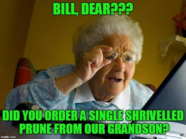 Grandma Finds The Internet Meme | BILL, DEAR??? DID YOU ORDER A SINGLE SHRIVELLED PRUNE FROM OUR GRANDSON? | image tagged in memes,grandma finds the internet | made w/ Imgflip meme maker