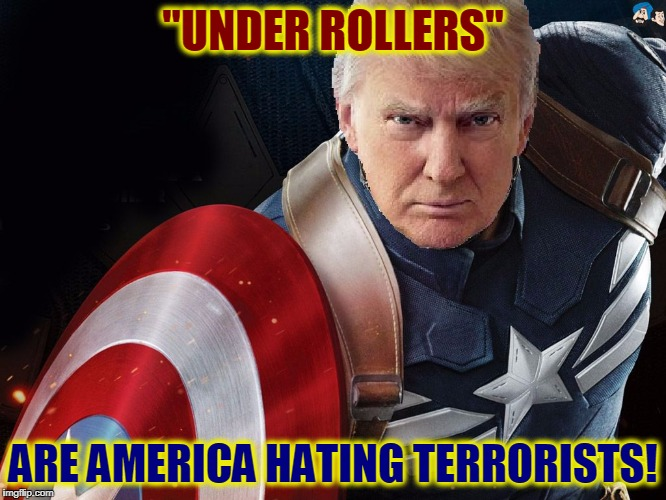 "Trump @TheRealCaptainAmerica | ""UNDER ROLLERS"" ARE AMERICA HATING TERRORISTS! 