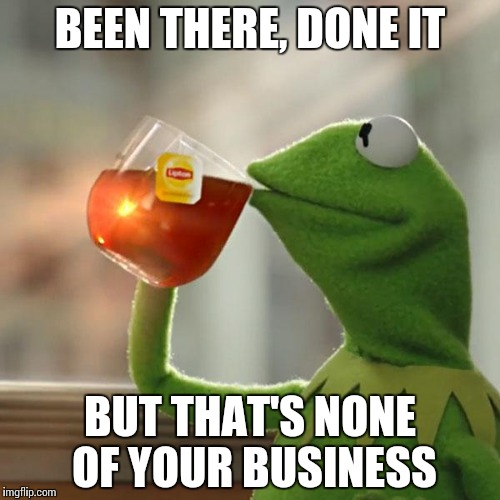 But Thats None Of My Business Meme | BEEN THERE, DONE IT BUT THAT'S NONE OF YOUR BUSINESS | image tagged in memes,but thats none of my business,kermit the frog | made w/ Imgflip meme maker