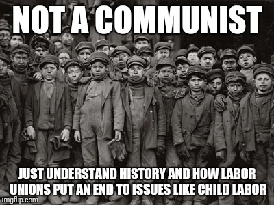 NOT A COMMUNIST JUST UNDERSTAND HISTORY AND HOW LABOR UNIONS PUT AN END TO ISSUES LIKE CHILD LABOR | image tagged in child labor | made w/ Imgflip meme maker
