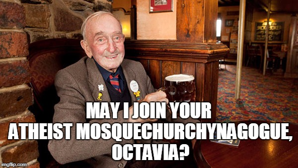 MAY I JOIN YOUR ATHEIST MOSQUECHURCHYNAGOGUE, OCTAVIA? | made w/ Imgflip meme maker