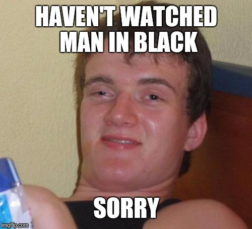 10 Guy Meme | HAVEN'T WATCHED MAN IN BLACK SORRY | image tagged in memes,10 guy | made w/ Imgflip meme maker