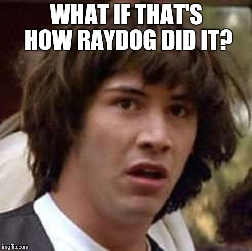 Conspiracy Keanu Meme | WHAT IF THAT'S HOW RAYDOG DID IT? | image tagged in memes,conspiracy keanu | made w/ Imgflip meme maker