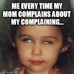 Mom Problems | ME EVERY TIME MY MOM COMPLAINS ABOUT MY COMPLAINING... | image tagged in eye roll,complaining,mom problems,over it | made w/ Imgflip meme maker