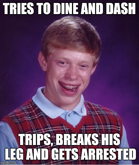 Bad Luck Brian Meme | TRIES TO DINE AND DASH TRIPS, BREAKS HIS LEG AND GETS ARRESTED | image tagged in memes,bad luck brian | made w/ Imgflip meme maker