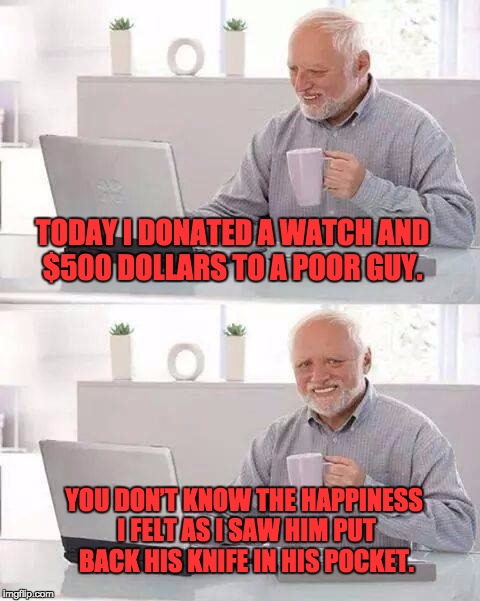 Hide the Pain Harold Meme | TODAY I DONATED A WATCH AND $500 DOLLARS TO A POOR GUY. YOU DON'T KNOW THE HAPPINESS I FELT AS I SAW HIM PUT BACK HIS KNIFE IN HIS POCKET. | image tagged in memes,hide the pain harold | made w/ Imgflip meme maker
