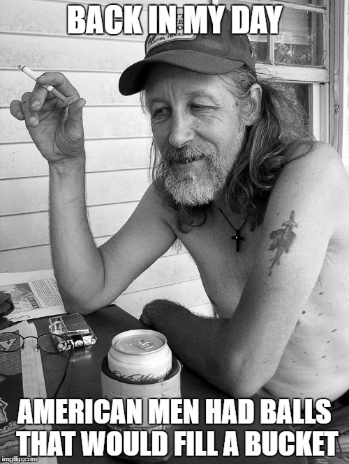 Red neck  | BACK IN MY DAY AMERICAN MEN HAD BALLS THAT WOULD FILL A BUCKET | image tagged in red neck | made w/ Imgflip meme maker