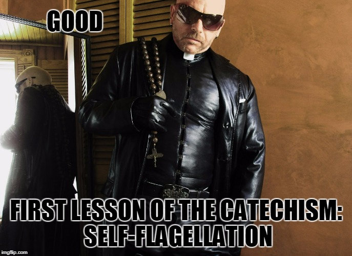 GOOD FIRST LESSON OF THE CATECHISM: SELF-FLAGELLATION | made w/ Imgflip meme maker