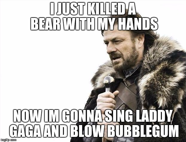 Brace Yourselves X is Coming Meme | I JUST KILLED A BEAR WITH MY HANDS NOW IM GONNA SING LADDY GAGA AND BLOW BUBBLEGUM | image tagged in memes,brace yourselves x is coming | made w/ Imgflip meme maker