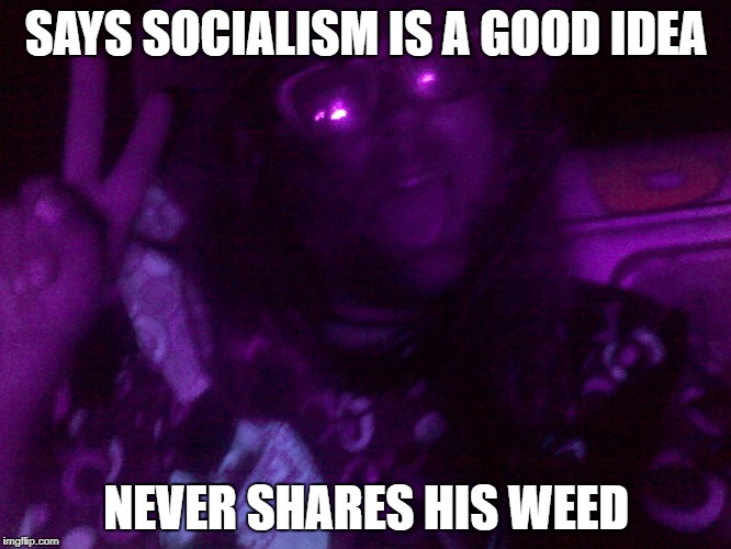 SAYS SOCIALISM IS A GOOD IDEA NEVER SHARES HIS WEED | image tagged in crazy hippy | made w/ Imgflip meme maker