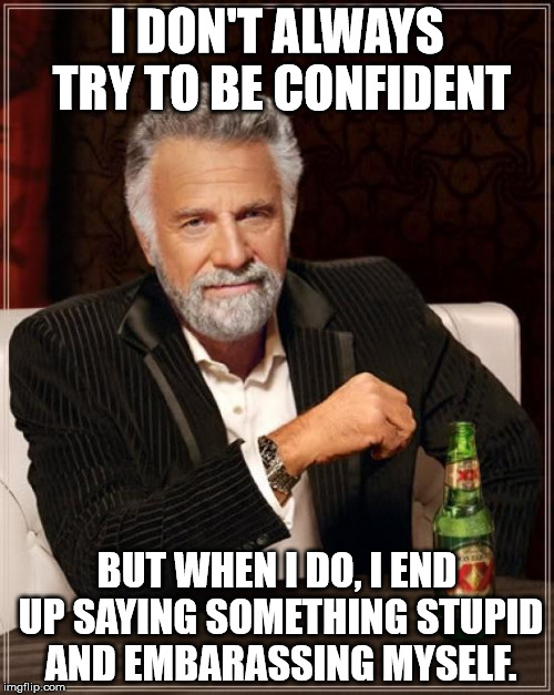 The Most Interesting Man In The World Meme | I DON'T ALWAYS TRY TO BE CONFIDENT BUT WHEN I DO, I END UP SAYING SOMETHING STUPID AND EMBARASSING MYSELF. | image tagged in memes,the most interesting man in the world,awkward,weird,funny | made w/ Imgflip meme maker