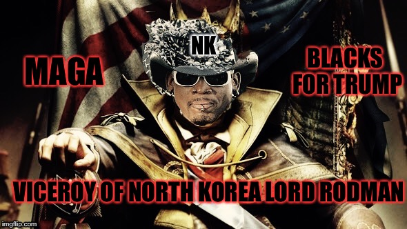 Dennis Rodman NORK Viceroy | VICEROY OF NORTH KOREA LORD RODMAN NK MAGA BLACKS FOR TRUMP | image tagged in dennis rodman,north korea,ww3,nuclear war,donald trump,kim jong un | made w/ Imgflip meme maker