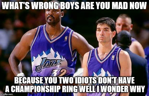 Utah jazz | WHAT'S WRONG BOYS ARE YOU MAD NOW BECAUSE YOU TWO IDIOTS DON'T HAVE A CHAMPIONSHIP RING WELL I WONDER WHY | image tagged in utah jazz | made w/ Imgflip meme maker