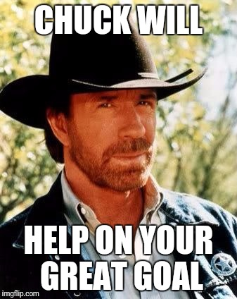Chuck Norris | CHUCK WILL HELP ON YOUR GREAT GOAL | image tagged in chuck norris | made w/ Imgflip meme maker