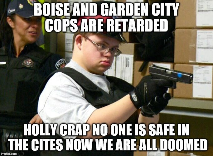 BOISE AND GARDEN CITY COPS ARE RETARDED HOLLY CRAP NO ONE IS SAFE IN THE CITES NOW WE ARE ALL DOOMED | image tagged in retarded cop | made w/ Imgflip meme maker
