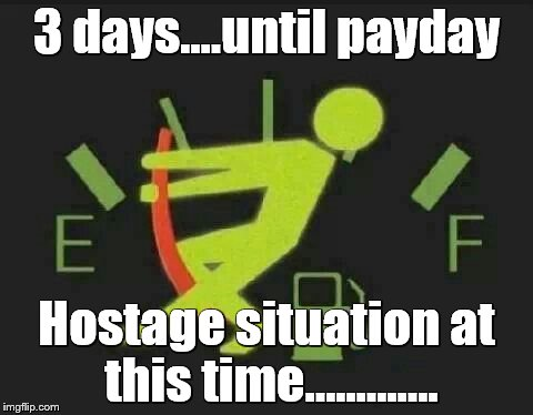 BROKE.......SO BROKE..... | 3 days....until payday Hostage situation at this time............. | image tagged in hostage situation,broke as a joke,3 days | made w/ Imgflip meme maker